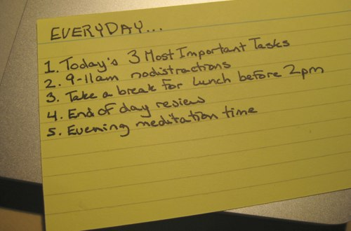 EVERYDAY: Today's Three Most Important Tasks, 9-11am: No Distractions, Take a break for lunch before 2pm, End of day review, Evening meditation time